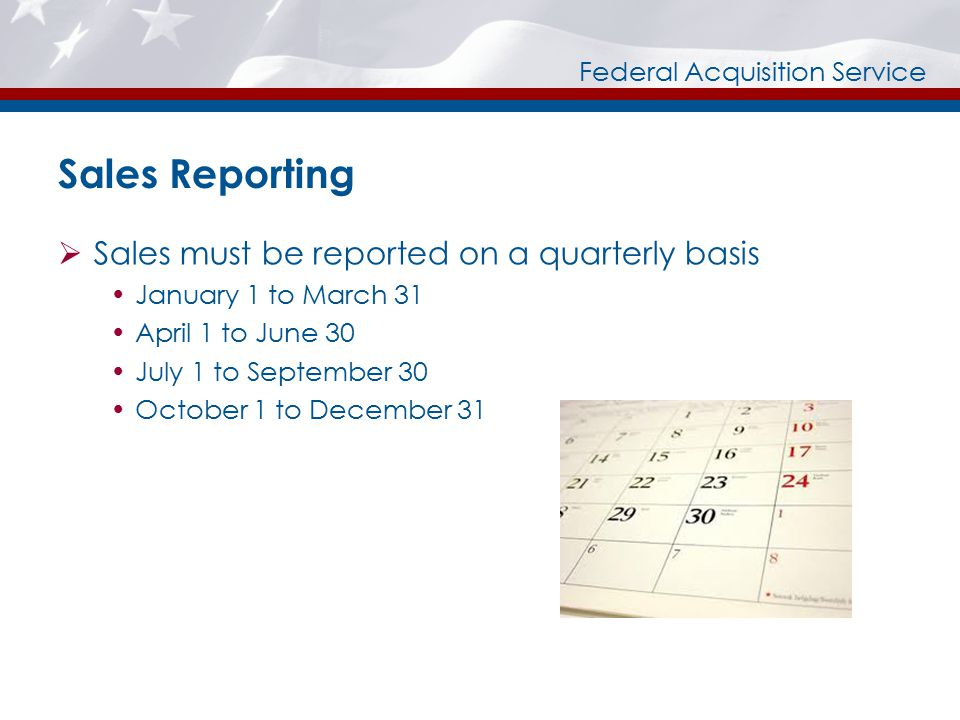 Federal Acquisition Service Sales Reporting  Sales must be reported on a quarterly basis  January 1 to March 31  April 1 to June 30  July 1 to September 30  October 1 to December 31