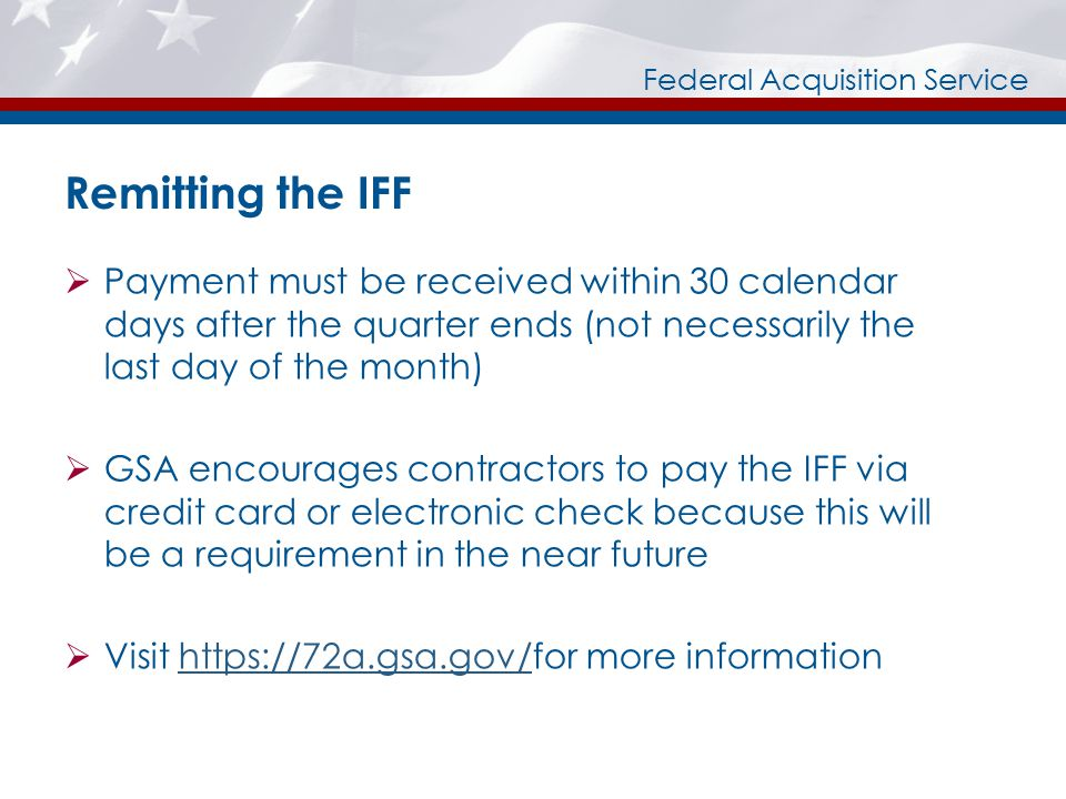 Federal Acquisition Service Remitting the IFF  Payment must be received within 30 calendar days after the quarter ends (not necessarily the last day of the month)  GSA encourages contractors to pay the IFF via credit card or electronic check because this will be a requirement in the near future  Visit https://72a.gsa.gov/for more informationhttps://72a.gsa.gov/
