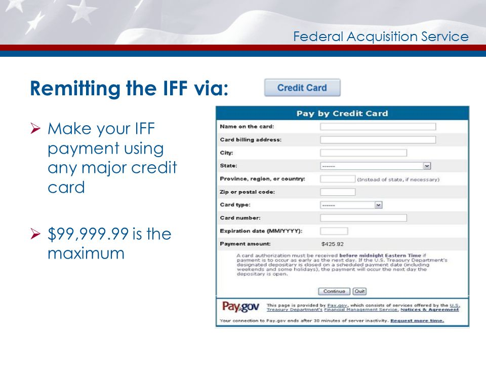 Federal Acquisition Service Remitting the IFF via:  Make your IFF payment using any major credit card  $99,999.99 is the maximum