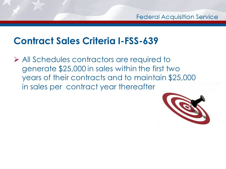 Federal Acquisition Service Contract Sales Criteria I-FSS-639  All Schedules contractors are required to generate $25,000 in sales within the first two years of their contracts and to maintain $25,000 in sales per contract year thereafter