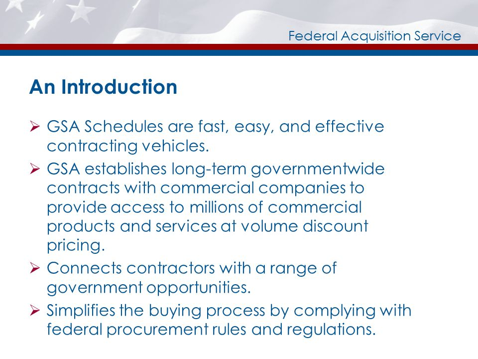 Federal Acquisition Service An Introduction  GSA Schedules are fast, easy, and effective contracting vehicles.