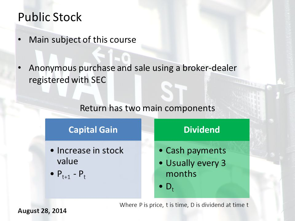 Public Stock Main subject of this course Anonymous purchase and sale using a broker-dealer registered with SEC Return has two main components August 28, 2014 Capital Gain Increase in stock value P t+1 - P t Dividend Cash payments Usually every 3 months D t Where P is price, t is time, D is dividend at time t