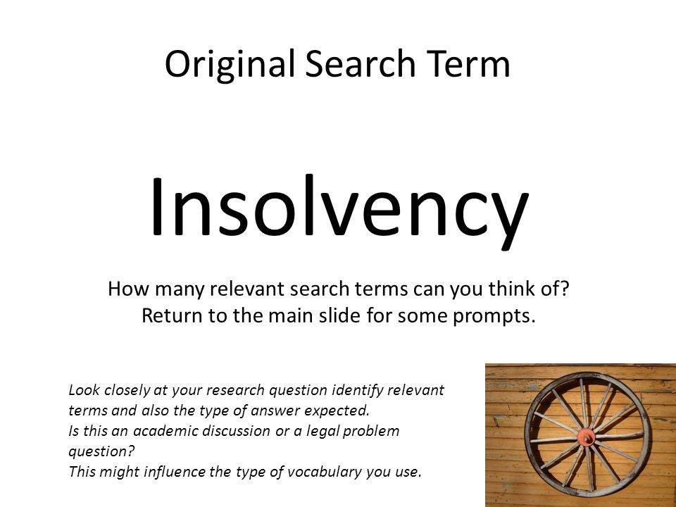 Original Search Term Insolvency How many relevant search terms can you think of? Return to the main slide for some prompts. Look closely at your resea