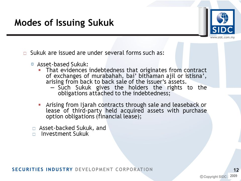 Modes of Issuing Sukuk □ Sukuk are issued are under several forms such as:  Asset-based Sukuk:  That evidences indebtedness that originates from contract of exchanges of murabahah, bai' bithaman ajil or istisna', arising from back to back sale of the issuer's assets.