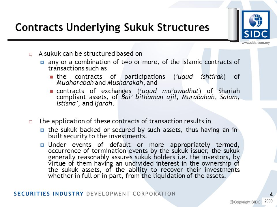 Contracts Underlying Sukuk Structures  A sukuk can be structured based on  any or a combination of two or more, of the Islamic contracts of transactions such as the contracts of participations ('uqud ishtirak) of Mudharabah and Musharakah, and contracts of exchanges ('uqud mu'awadhat) of Shariah compliant assets, of Bai' bithaman ajil, Murabahah, Salam, Istisna', and Ijarah.