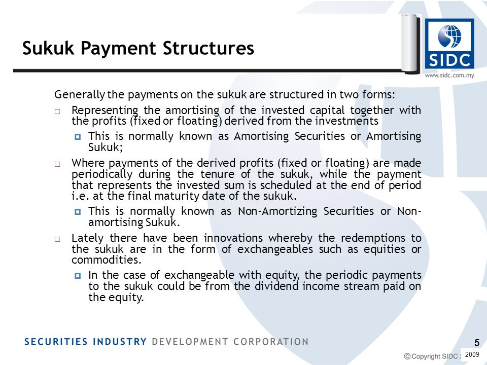Sukuk Payment Structures Generally the payments on the sukuk are structured in two forms:  Representing the amortising of the invested capital together with the profits (fixed or floating) derived from the investments  This is normally known as Amortising Securities or Amortising Sukuk;  Where payments of the derived profits (fixed or floating) are made periodically during the tenure of the sukuk, while the payment that represents the invested sum is scheduled at the end of period i.e.