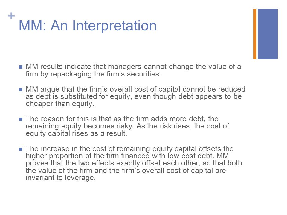 + MM: An Interpretation MM results indicate that managers cannot change the value of a firm by repackaging the firm's securities.