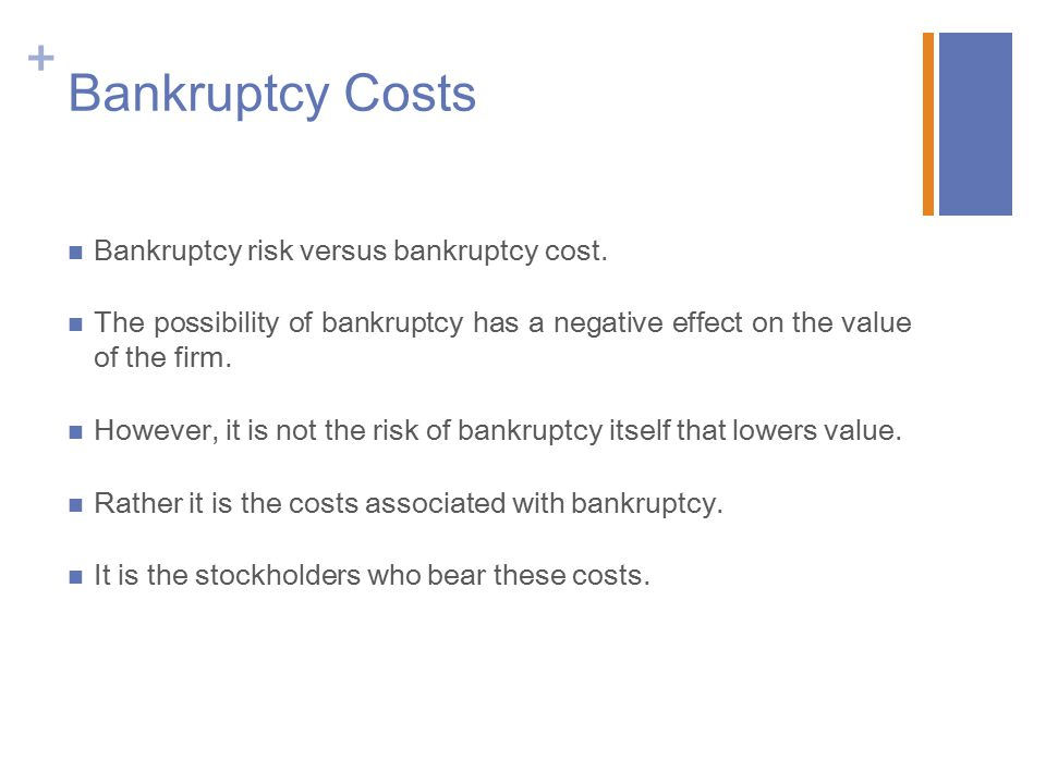 + Bankruptcy Costs Bankruptcy risk versus bankruptcy cost. The possibility of bankruptcy has a negative effect on the value of the firm. However, it i