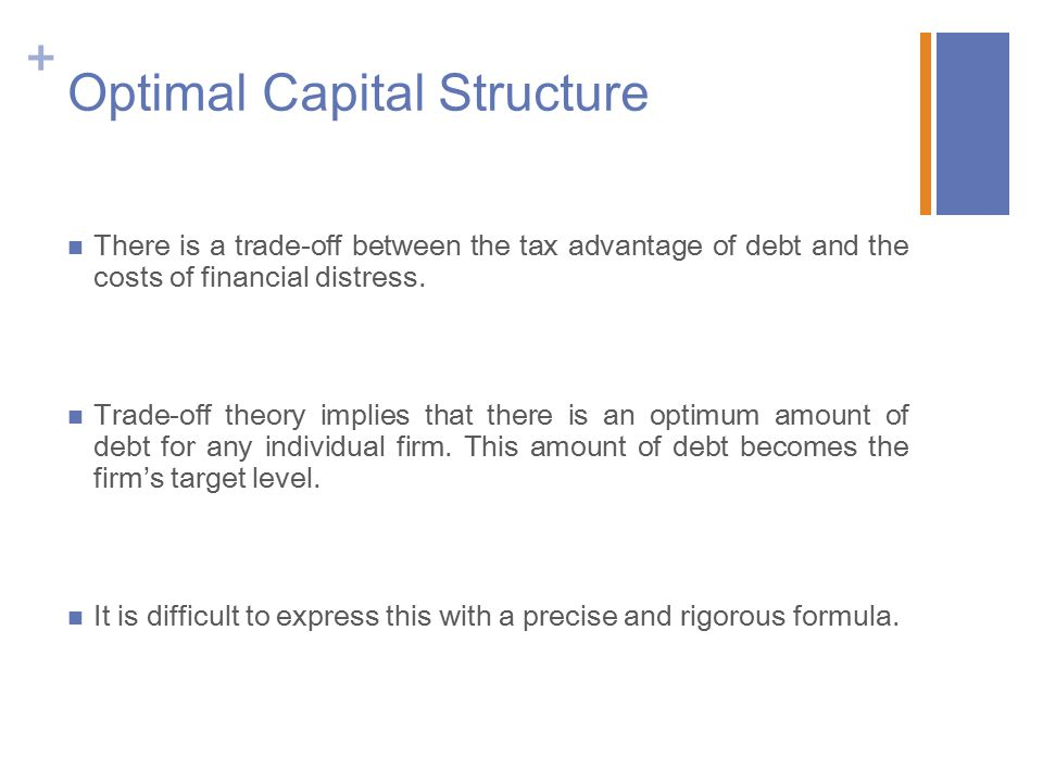+ Optimal Capital Structure There is a trade-off between the tax advantage of debt and the costs of financial distress.