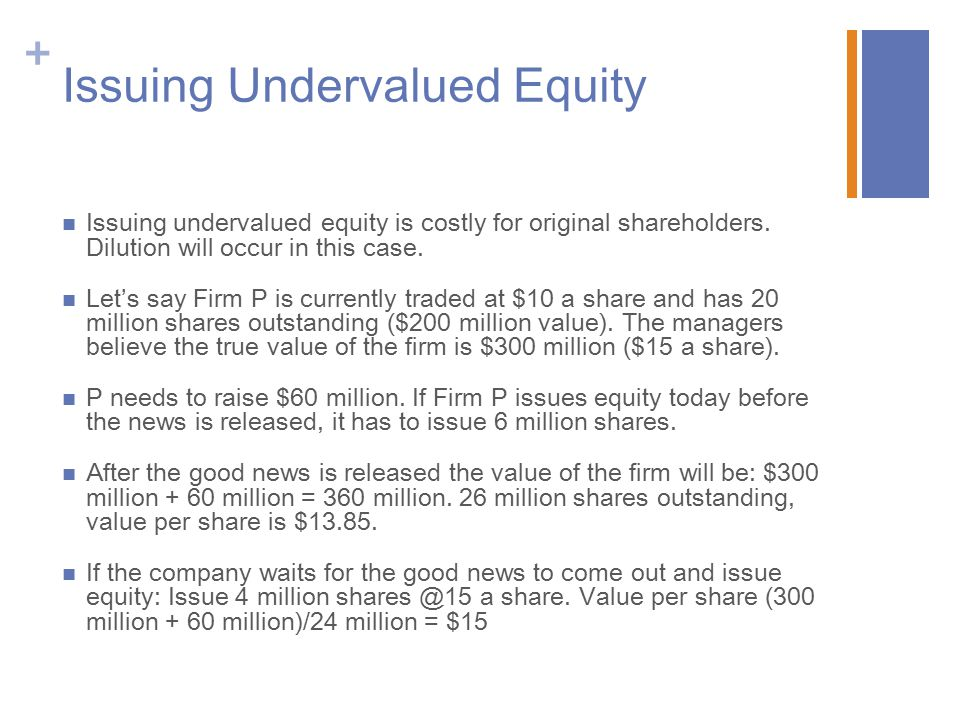+ Issuing Undervalued Equity Issuing undervalued equity is costly for original shareholders.