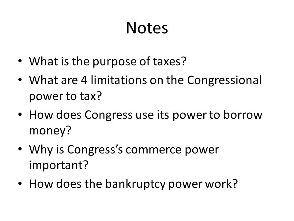 Notes What is the purpose of taxes? What are 4 limitations on the Congressional power to tax? How does Congress use its power to borrow money? Why is