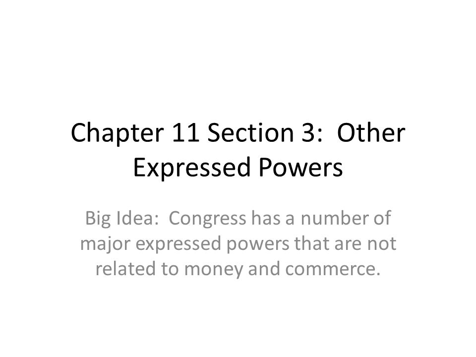 Chapter 11 Section 3: Other Expressed Powers Big Idea: Congress has a number of major expressed powers that are not related to money and commerce.