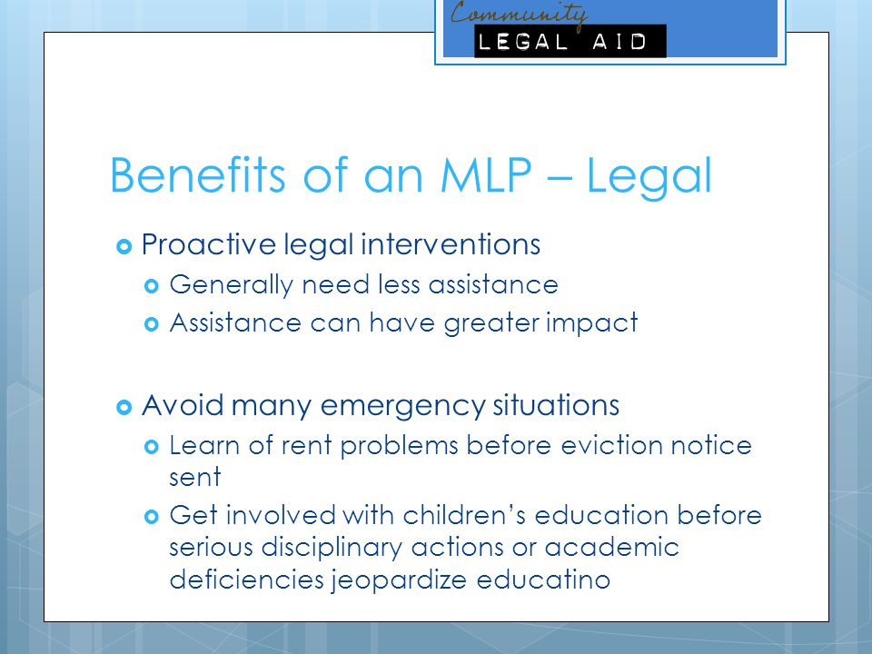 Benefits of an MLP – Legal  Proactive legal interventions  Generally need less assistance  Assistance can have greater impact  Avoid many emergenc