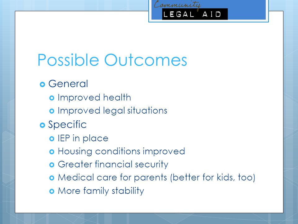Possible Outcomes  General  Improved health  Improved legal situations  Specific  IEP in place  Housing conditions improved  Greater financial security  Medical care for parents (better for kids, too)  More family stability