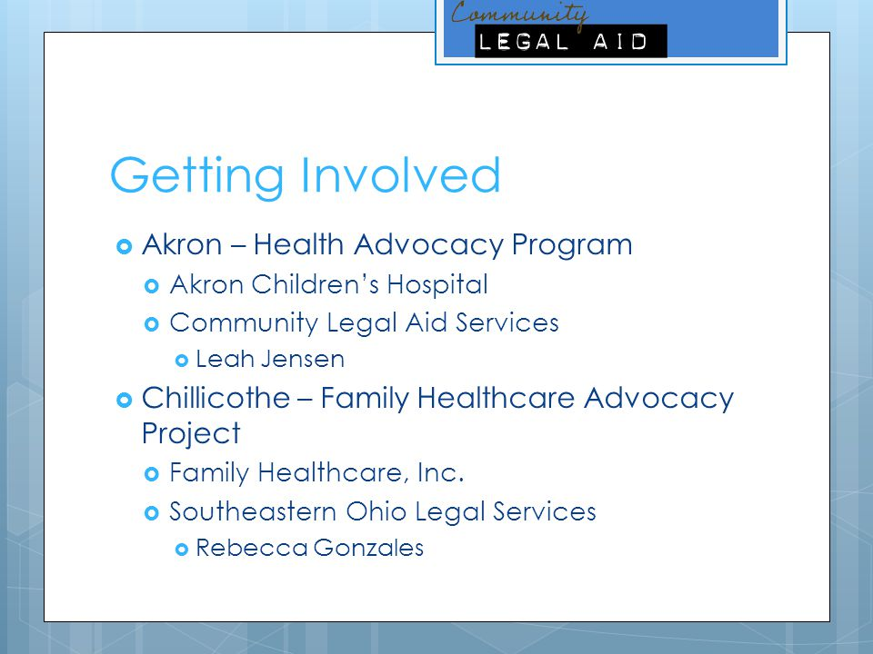 Getting Involved  Akron – Health Advocacy Program  Akron Children's Hospital  Community Legal Aid Services  Leah Jensen  Chillicothe – Family Healthcare Advocacy Project  Family Healthcare, Inc.
