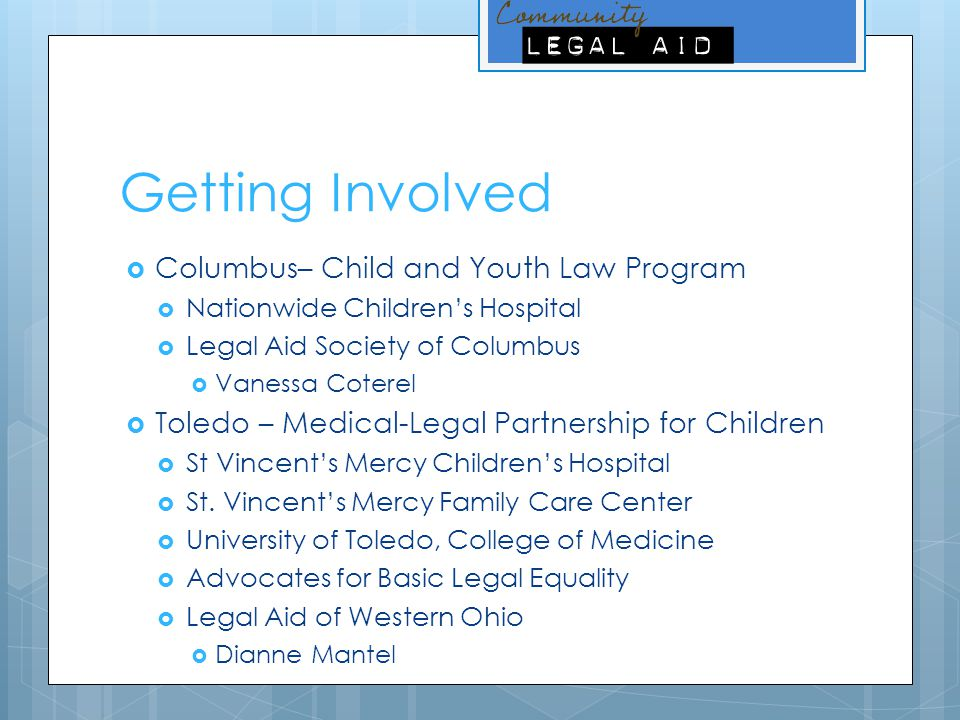 Getting Involved  Columbus– Child and Youth Law Program  Nationwide Children's Hospital  Legal Aid Society of Columbus  Vanessa Coterel  Toledo – Medical-Legal Partnership for Children  St Vincent's Mercy Children's Hospital  St.