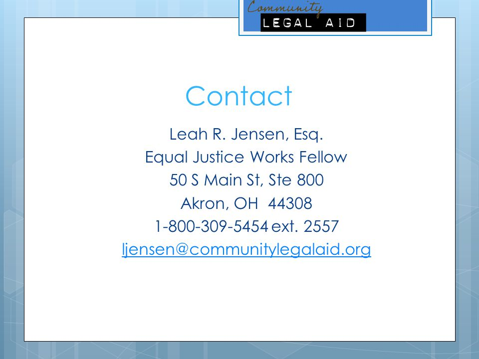 Contact Leah R. Jensen, Esq. Equal Justice Works Fellow 50 S Main St, Ste 800 Akron, OH 44308 1-800-309-5454 ext. 2557 ljensen@communitylegalaid.org