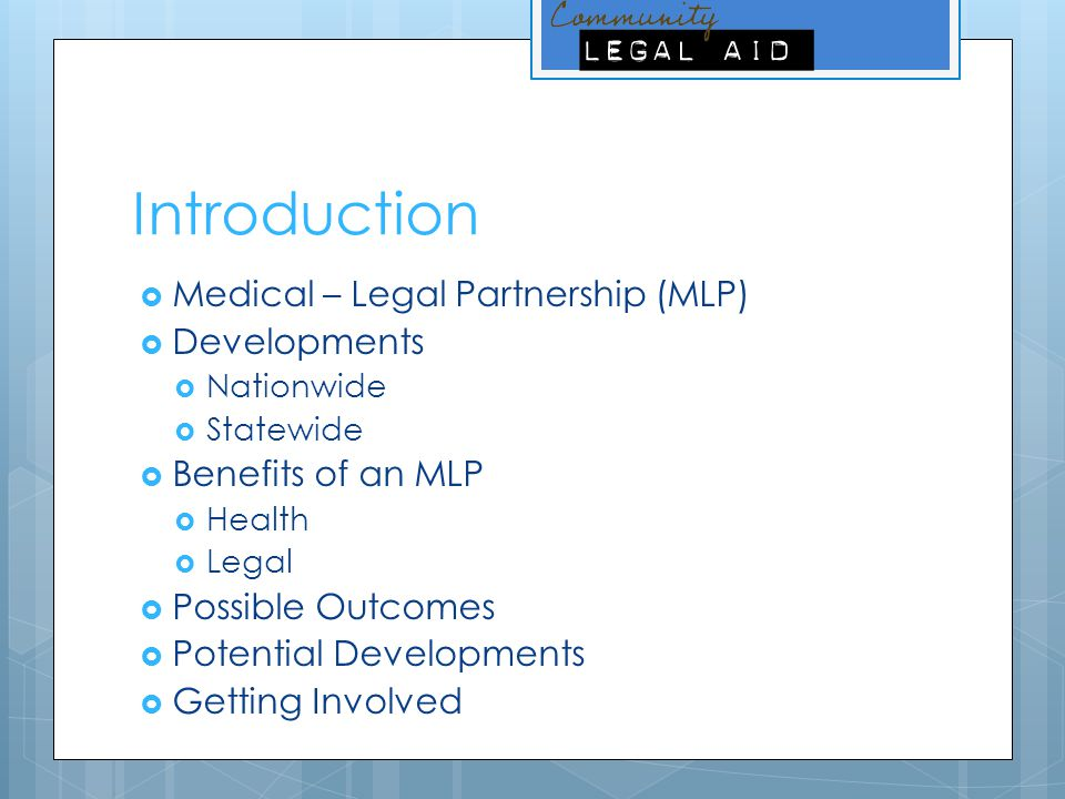 Introduction  Medical – Legal Partnership (MLP)  Developments  Nationwide  Statewide  Benefits of an MLP  Health  Legal  Possible Outcomes  P