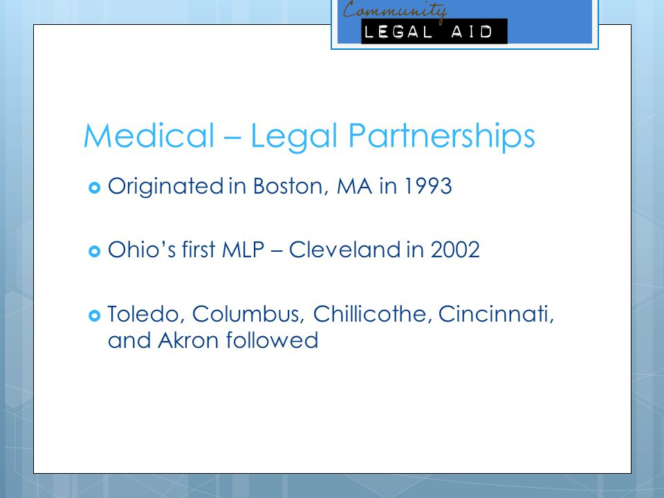 Medical – Legal Partnerships  Originated in Boston, MA in 1993  Ohio's first MLP – Cleveland in 2002  Toledo, Columbus, Chillicothe, Cincinnati, an