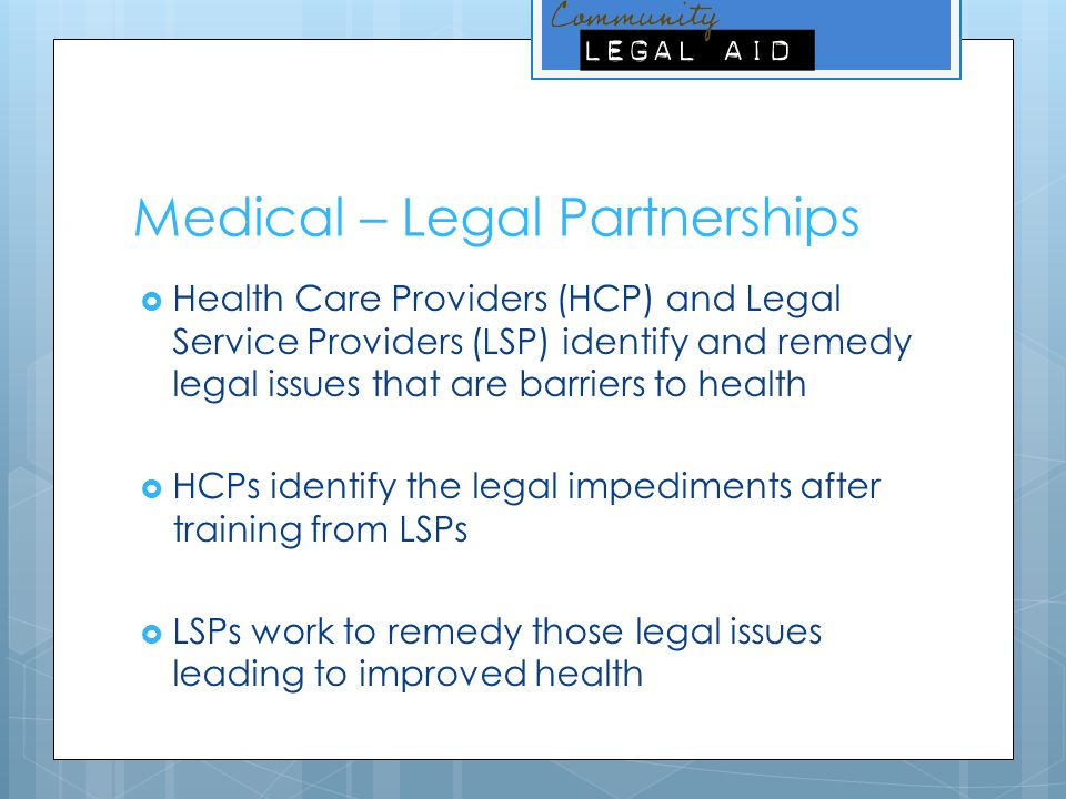 Medical – Legal Partnerships  Health Care Providers (HCP) and Legal Service Providers (LSP) identify and remedy legal issues that are barriers to health  HCPs identify the legal impediments after training from LSPs  LSPs work to remedy those legal issues leading to improved health