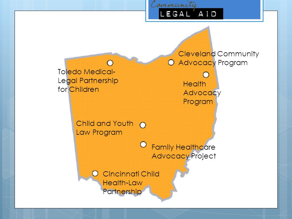 Cincinnati Child Health-Law Partnership Health Advocacy Program Cleveland Community Advocacy Program Family Healthcare Advocacy Project Child and Youth Law Program Toledo Medical- Legal Partnership for Children