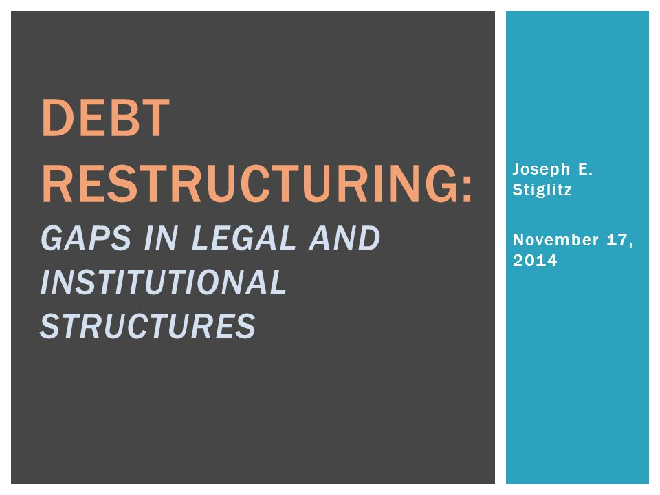 Joseph E. Stiglitz November 17, 2014 DEBT RESTRUCTURING: GAPS IN LEGAL AND INSTITUTIONAL STRUCTURES