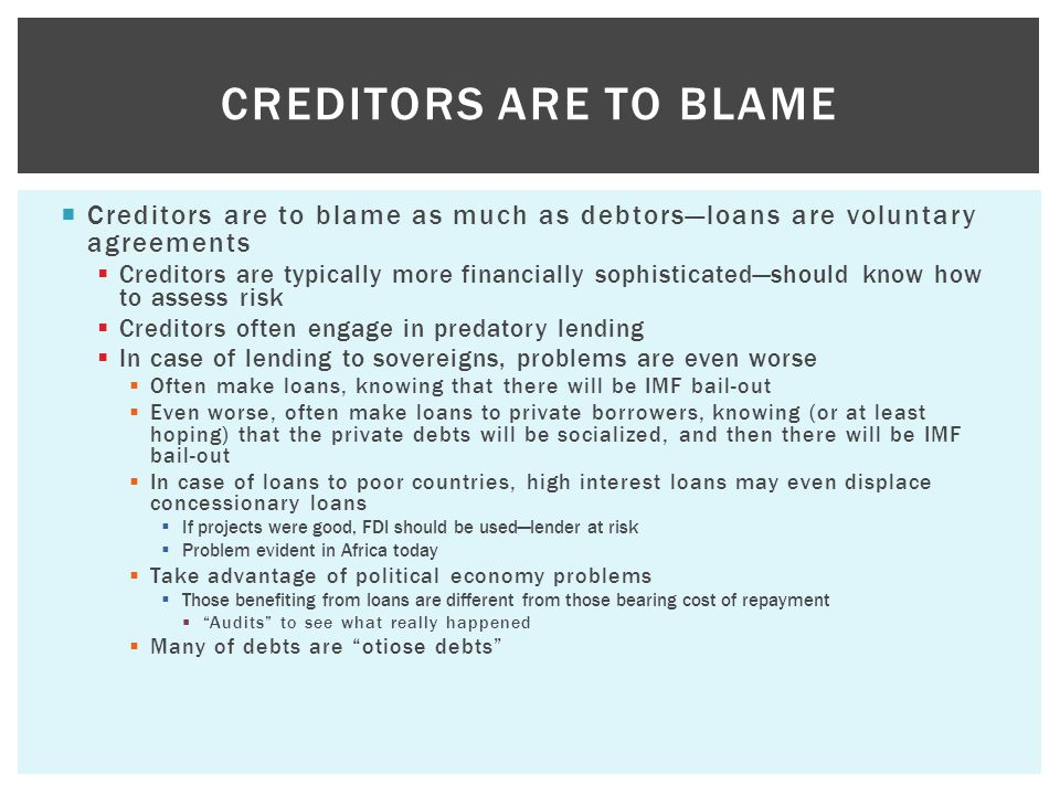  Creditors are to blame as much as debtors—loans are voluntary agreements  Creditors are typically more financially sophisticated—should know how to assess risk  Creditors often engage in predatory lending  In case of lending to sovereigns, problems are even worse  Often make loans, knowing that there will be IMF bail-out  Even worse, often make loans to private borrowers, knowing (or at least hoping) that the private debts will be socialized, and then there will be IMF bail-out  In case of loans to poor countries, high interest loans may even displace concessionary loans  If projects were good, FDI should be used—lender at risk  Problem evident in Africa today  Take advantage of political economy problems  Those benefiting from loans are different from those bearing cost of repayment  Audits to see what really happened  Many of debts are otiose debts CREDITORS ARE TO BLAME