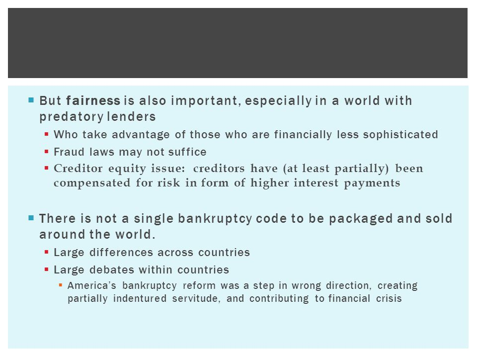  But fairness is also important, especially in a world with predatory lenders  Who take advantage of those who are financially less sophisticated  Fraud laws may not suffice  Creditor equity issue: creditors have (at least partially) been compensated for risk in form of higher interest payments  There is not a single bankruptcy code to be packaged and sold around the world.