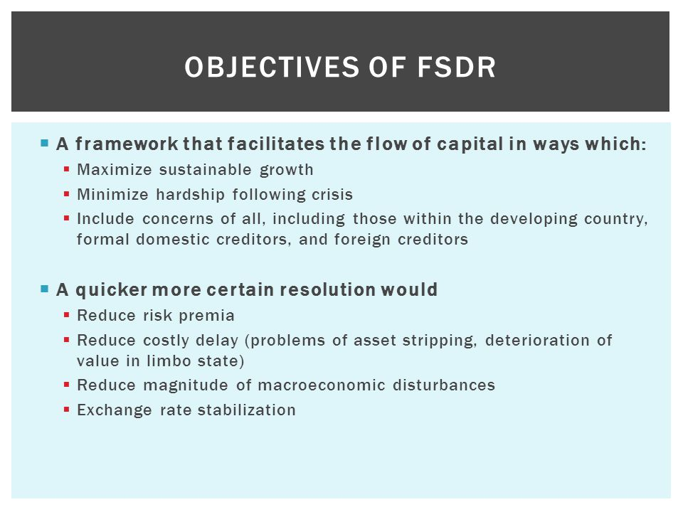  A framework that facilitates the flow of capital in ways which:  Maximize sustainable growth  Minimize hardship following crisis  Include concerns of all, including those within the developing country, formal domestic creditors, and foreign creditors  A quicker more certain resolution would  Reduce risk premia  Reduce costly delay (problems of asset stripping, deterioration of value in limbo state)  Reduce magnitude of macroeconomic disturbances  Exchange rate stabilization OBJECTIVES OF FSDR