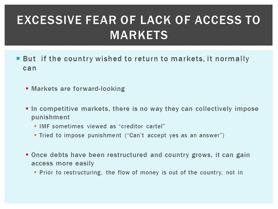  But if the country wished to return to markets, it normally can  Markets are forward-looking  In competitive markets, there is no way they can collectively impose punishment  IMF sometimes viewed as creditor cartel  Tried to impose punishment ( Can't accept yes as an answer )  Once debts have been restructured and country grows, it can gain access more easily  Prior to restructuring, the flow of money is out of the country, not in EXCESSIVE FEAR OF LACK OF ACCESS TO MARKETS