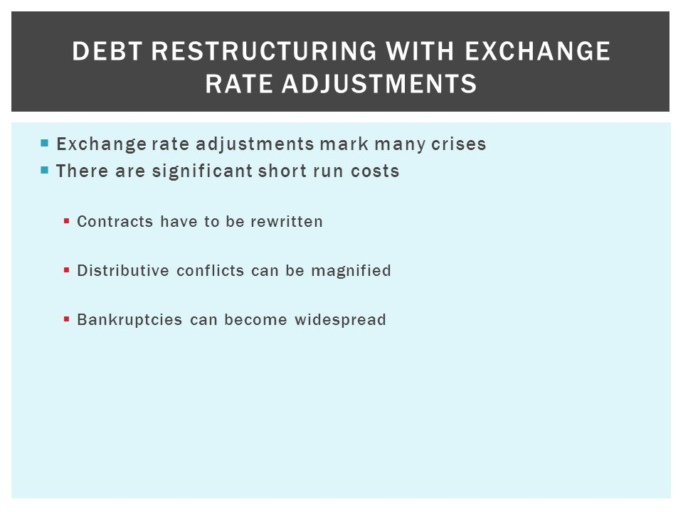  Exchange rate adjustments mark many crises  There are significant short run costs  Contracts have to be rewritten  Distributive conflicts can be magnified  Bankruptcies can become widespread DEBT RESTRUCTURING WITH EXCHANGE RATE ADJUSTMENTS