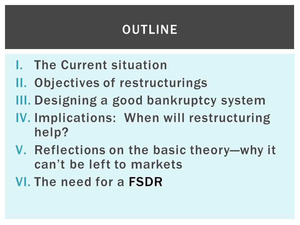 I.The Current situation II.Objectives of restructurings III.Designing a good bankruptcy system IV.Implications: When will restructuring help? V.Reflec