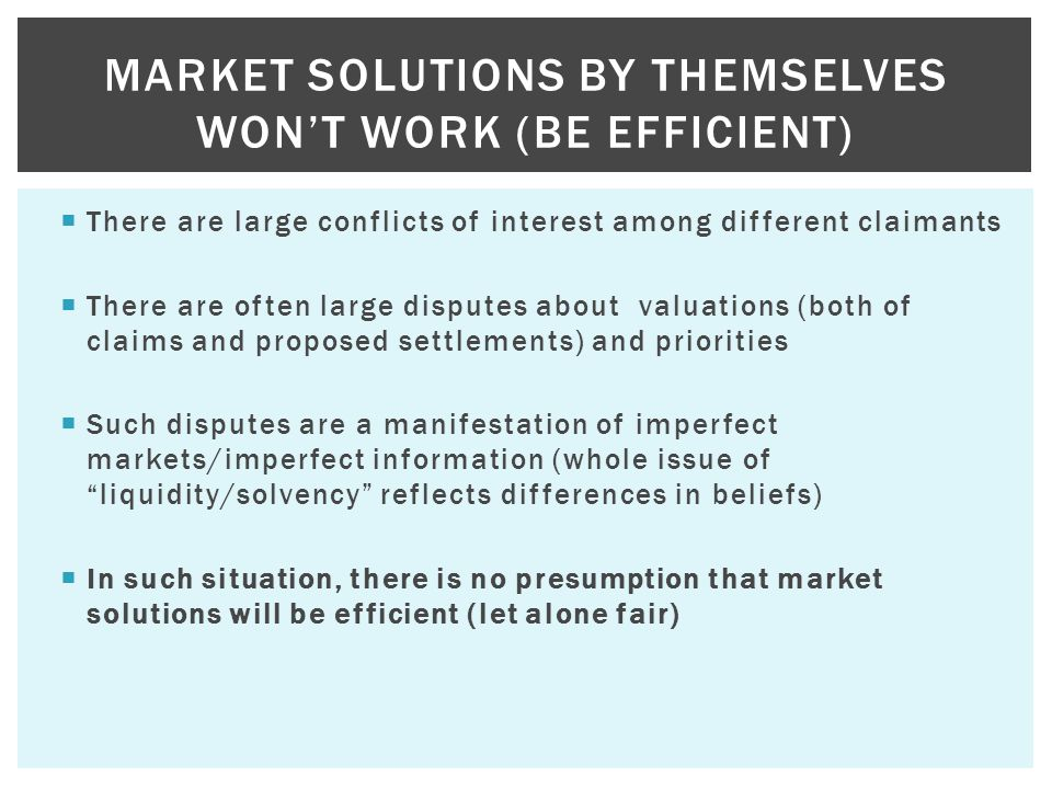  There are large conflicts of interest among different claimants  There are often large disputes about valuations (both of claims and proposed settlements) and priorities  Such disputes are a manifestation of imperfect markets/imperfect information (whole issue of liquidity/solvency reflects differences in beliefs)  In such situation, there is no presumption that market solutions will be efficient (let alone fair) MARKET SOLUTIONS BY THEMSELVES WON'T WORK (BE EFFICIENT)