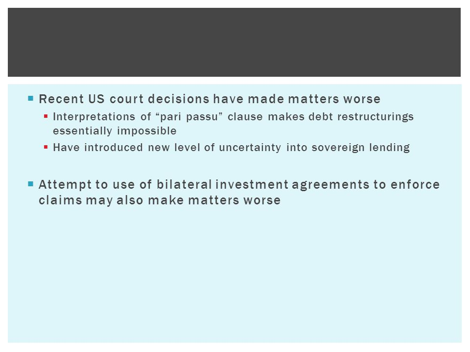  Recent US court decisions have made matters worse  Interpretations of pari passu clause makes debt restructurings essentially impossible  Have introduced new level of uncertainty into sovereign lending  Attempt to use of bilateral investment agreements to enforce claims may also make matters worse
