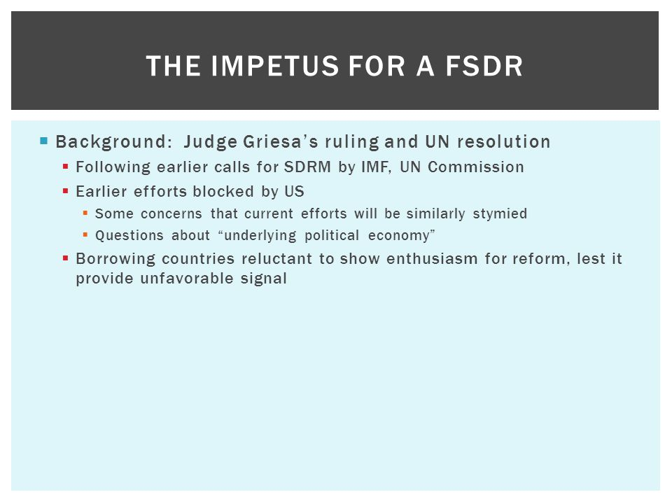  Background: Judge Griesa's ruling and UN resolution  Following earlier calls for SDRM by IMF, UN Commission  Earlier efforts blocked by US  Some