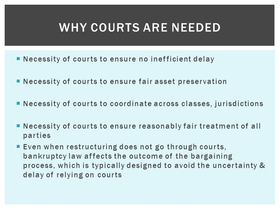  Necessity of courts to ensure no inefficient delay  Necessity of courts to ensure fair asset preservation  Necessity of courts to coordinate across classes, jurisdictions  Necessity of courts to ensure reasonably fair treatment of all parties  Even when restructuring does not go through courts, bankruptcy law affects the outcome of the bargaining process, which is typically designed to avoid the uncertainty & delay of relying on courts WHY COURTS ARE NEEDED