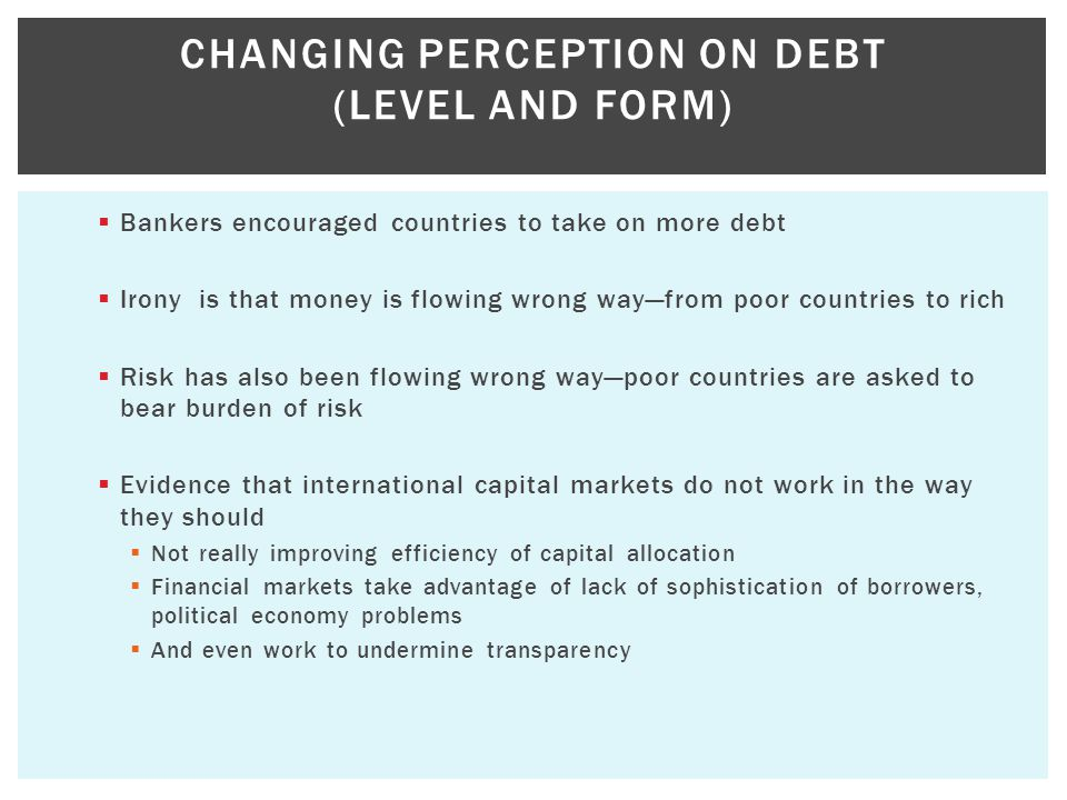  Bankers encouraged countries to take on more debt  Irony is that money is flowing wrong way—from poor countries to rich  Risk has also been flowing wrong way—poor countries are asked to bear burden of risk  Evidence that international capital markets do not work in the way they should  Not really improving efficiency of capital allocation  Financial markets take advantage of lack of sophistication of borrowers, political economy problems  And even work to undermine transparency CHANGING PERCEPTION ON DEBT (LEVEL AND FORM)