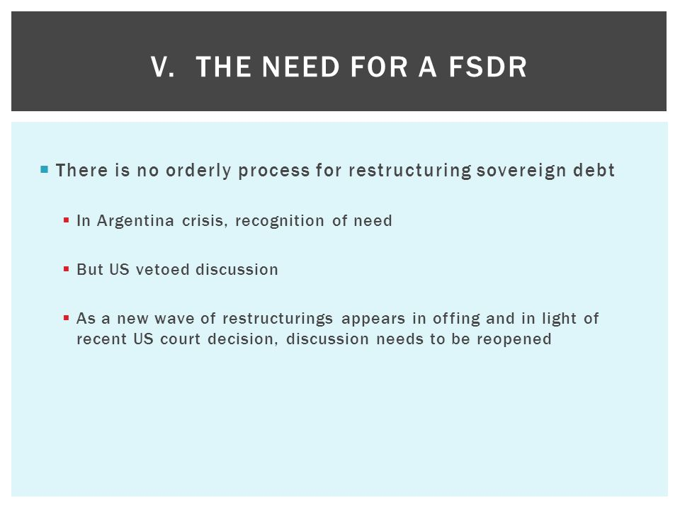  There is no orderly process for restructuring sovereign debt  In Argentina crisis, recognition of need  But US vetoed discussion  As a new wave of restructurings appears in offing and in light of recent US court decision, discussion needs to be reopened V.