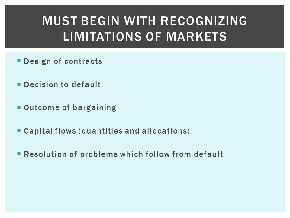  Design of contracts  Decision to default  Outcome of bargaining  Capital flows (quantities and allocations)  Resolution of problems which follow from default MUST BEGIN WITH RECOGNIZING LIMITATIONS OF MARKETS