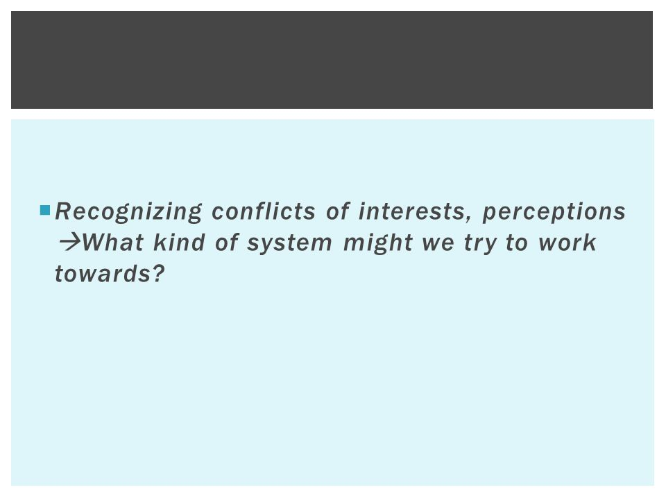  Recognizing conflicts of interests, perceptions  What kind of system might we try to work towards?