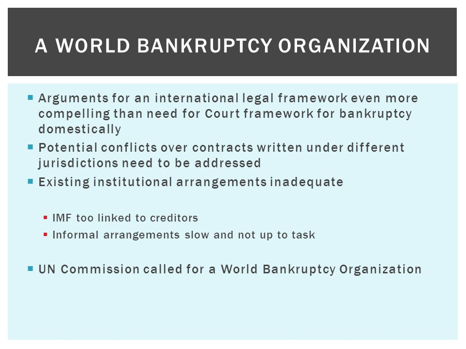  Arguments for an international legal framework even more compelling than need for Court framework for bankruptcy domestically  Potential conflicts
