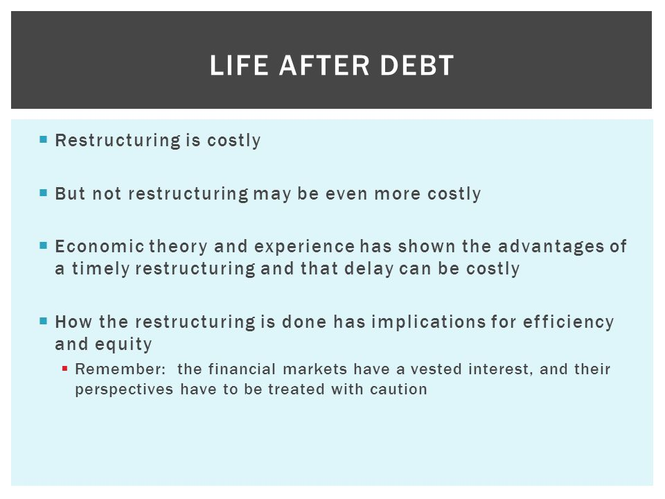  Restructuring is costly  But not restructuring may be even more costly  Economic theory and experience has shown the advantages of a timely restructuring and that delay can be costly  How the restructuring is done has implications for efficiency and equity  Remember: the financial markets have a vested interest, and their perspectives have to be treated with caution LIFE AFTER DEBT