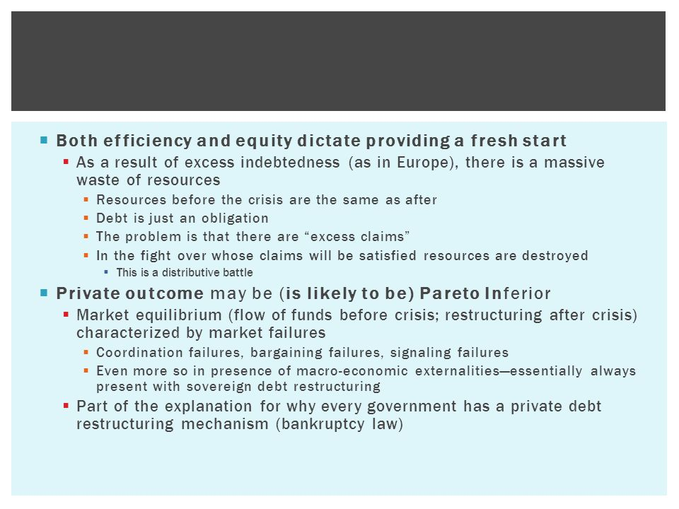  Both efficiency and equity dictate providing a fresh start  As a result of excess indebtedness (as in Europe), there is a massive waste of resources  Resources before the crisis are the same as after  Debt is just an obligation  The problem is that there are excess claims  In the fight over whose claims will be satisfied resources are destroyed  This is a distributive battle  Private outcome may be (is likely to be) Pareto Inferior  Market equilibrium (flow of funds before crisis; restructuring after crisis) characterized by market failures  Coordination failures, bargaining failures, signaling failures  Even more so in presence of macro-economic externalities—essentially always present with sovereign debt restructuring  Part of the explanation for why every government has a private debt restructuring mechanism (bankruptcy law)