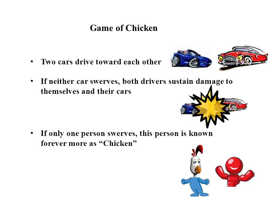 Game of Chicken Two cars drive toward each other If neither car swerves, both drivers sustain damage to themselves and their cars If only one person swerves, this person is known forever more as Chicken