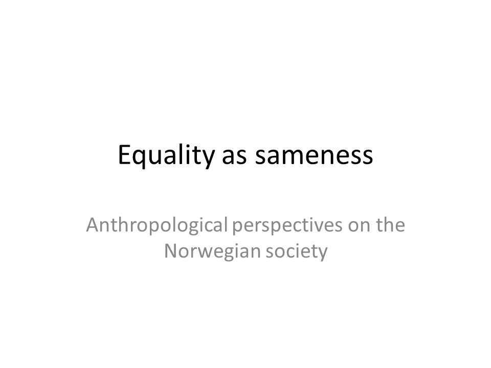 Equality as sameness Anthropological perspectives on the Norwegian society