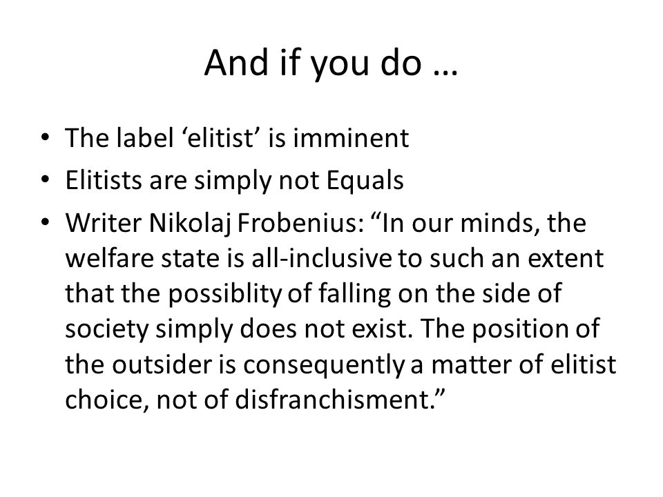 And if you do … The label 'elitist' is imminent Elitists are simply not Equals Writer Nikolaj Frobenius: In our minds, the welfare state is all-inclusive to such an extent that the possiblity of falling on the side of society simply does not exist.