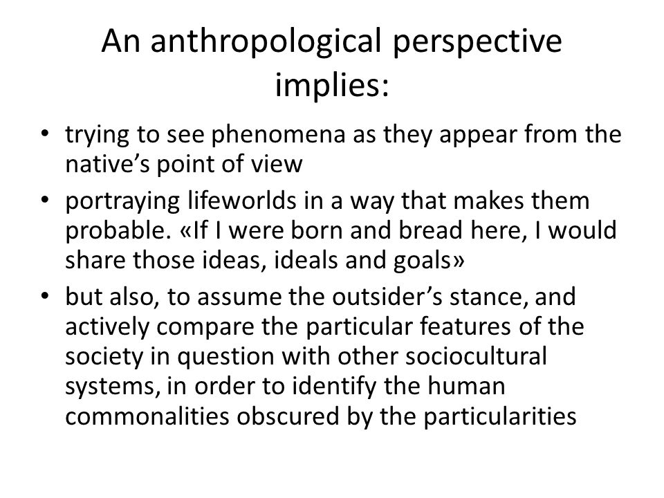 An anthropological perspective implies: trying to see phenomena as they appear from the native's point of view portraying lifeworlds in a way that makes them probable.