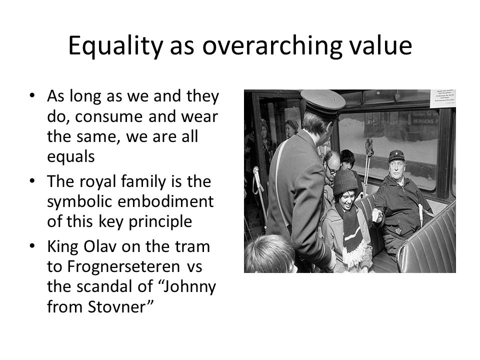 Equality as overarching value As long as we and they do, consume and wear the same, we are all equals The royal family is the symbolic embodiment of this key principle King Olav on the tram to Frognerseteren vs the scandal of Johnny from Stovner