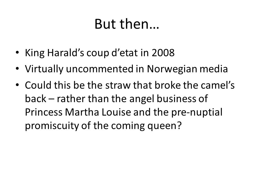 But then… King Harald's coup d'etat in 2008 Virtually uncommented in Norwegian media Could this be the straw that broke the camel's back – rather than the angel business of Princess Martha Louise and the pre-nuptial promiscuity of the coming queen?