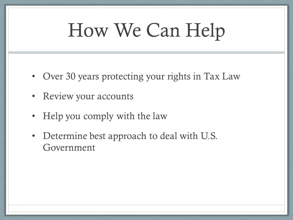 How We Can Help Over 30 years protecting your rights in Tax Law Review your accounts Help you comply with the law Determine best approach to deal with U.S.